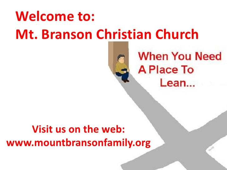 Welcome to: <br />Mt. Branson Christian Church<br />Visit us on the web:  <br />www.mountbransonfamily.org<br />