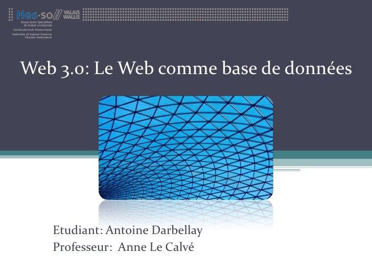 Web 3.0: Le Web comme base de données Etudiant: Antoine Darbellay Professeur:  Anne Le Calvé