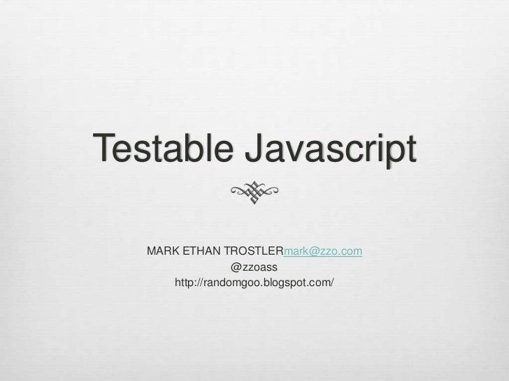 Testable Javascript   MARK ETHAN TROSTLERmark@zzo.com                  @zzoass      http://randomgoo.blogspot.com/