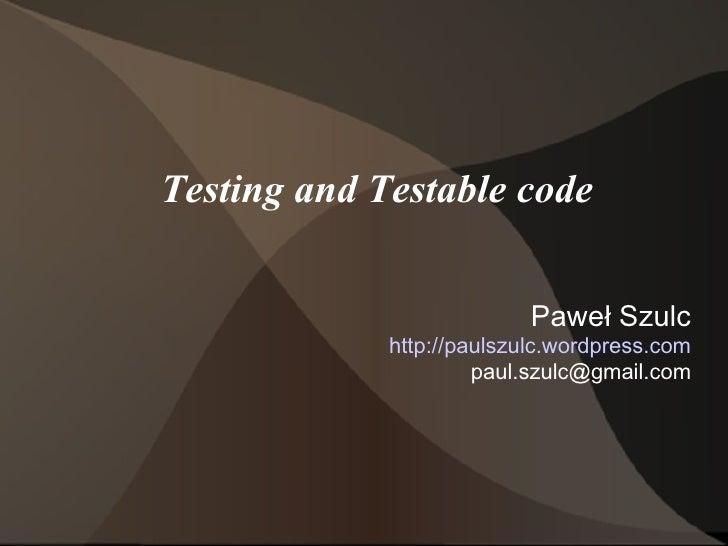 Testing and Testable code Paweł Szulc http://paulszulc.wordpress.com [email_address]