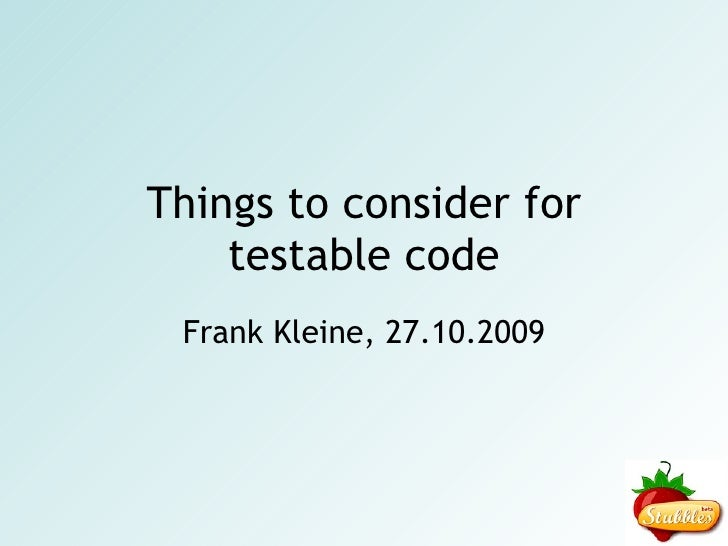 Things to consider for testable code Frank Kleine, 27.10.2009