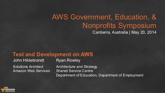 AWS Government, Education, & Nonprofits Symposium Canberra, Australia | May 20, 2014 Test and Development on AWS John Hild...