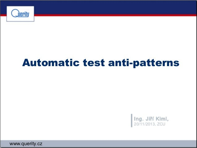 Automatic test anti-patterns  Ing. Jiří Kiml, 20/11/2013, ZCU  www.querity.cz