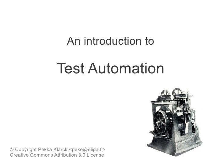 An introduction to                   Test Automation© Copyright Pekka Klärck <peke@eliga.fi>Creative Commons Attribution 3...