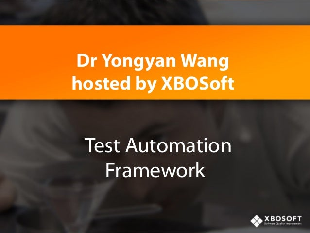 Dr Yongyan Wang hosted by XBOSoft  Test Automation Framework