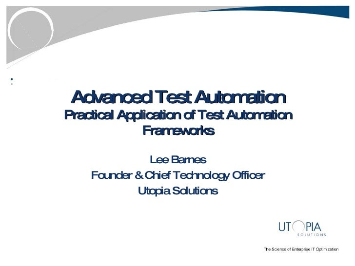 Advanced Test Automation Practical Application of Test Automation Frameworks Lee Barnes Founder & Chief Technology Officer...