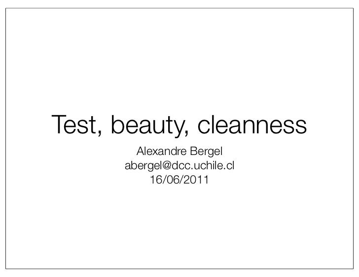 Test, beauty, cleanness        Alexandre Bergel      abergel@dcc.uchile.cl           16/06/2011