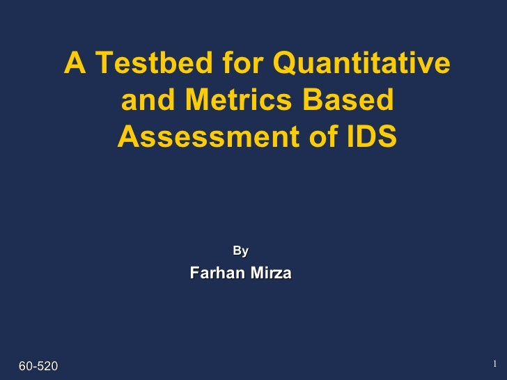 A Testbed for Quantitative and Metrics Based Assessment of IDS By Farhan Mirza 60-520
