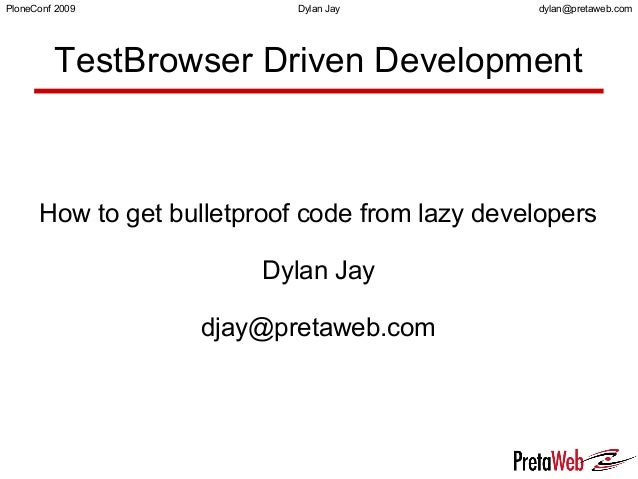 dylan@pretaweb.comPloneConf 2009 Dylan Jay TestBrowser Driven Development How to get bulletproof code from lazy developers...