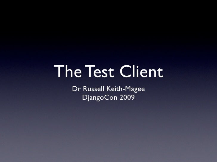 The Test Client   Dr Russell Keith-Magee      DjangoCon 2009