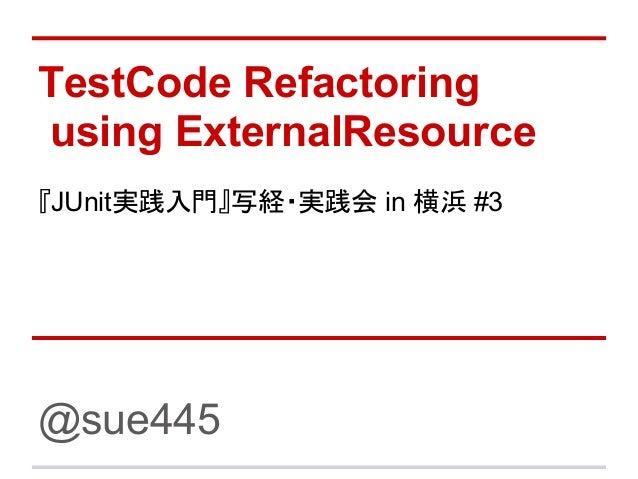TestCode Refactoringusing ExternalResource『JUnit実践入門』写経・実践会 in 横浜 #3@sue445