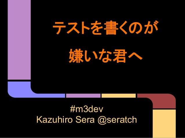 テストを書くのが 嫌いな君へ #m3dev Kazuhiro Sera @seratch