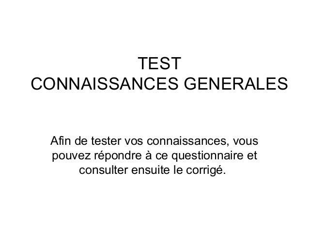 TEST CONNAISSANCES GENERALES Afin de tester vos connaissances, vous pouvez répondre à ce questionnaire et consulter ensuit...