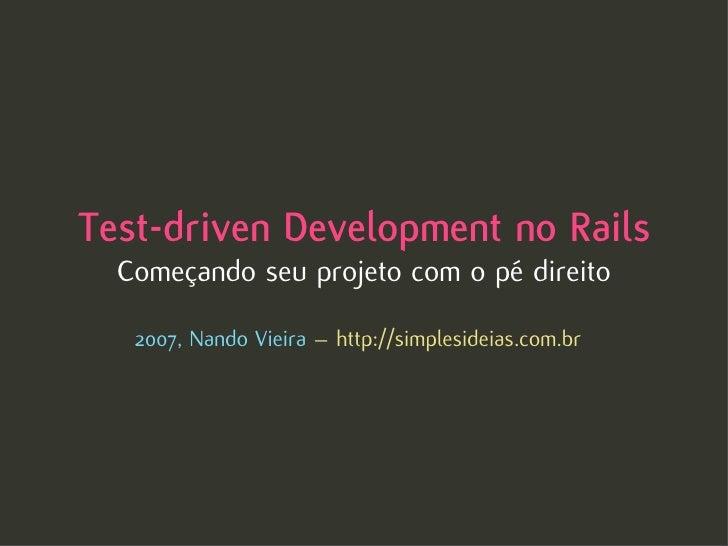 Test-driven Development no Rails   Começando seu projeto com o pé direito     2007, Nando Vieira – http://simplesideias.co...