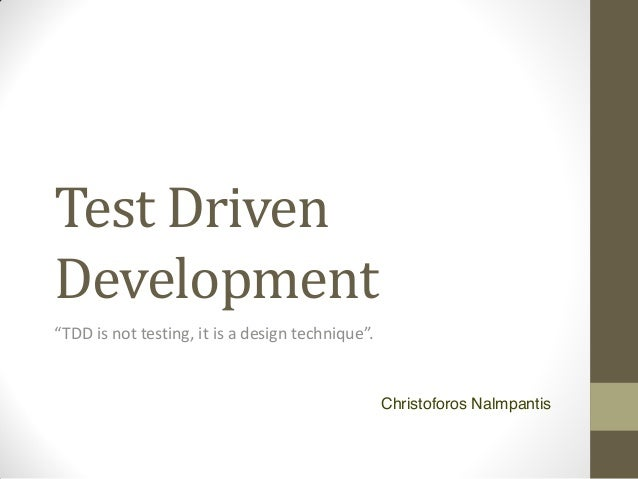 "Test Driven Development ""TDD  is  not  testing,  it  is  a  design  technique"".  Christoforos Nalmpantis"