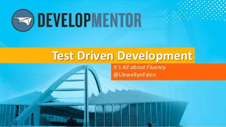 Test Driven Development          It's All about Fluency          @LlewellynFalco