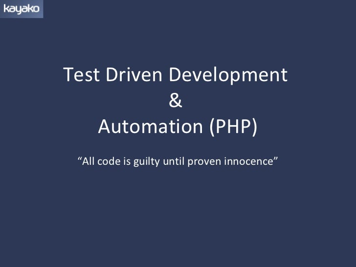 "Test Driven Development            &    Automation (PHP) ""All code is guilty until proven innocence"""