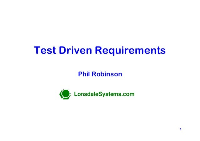 Test Driven Requirements                       Phil Robinson                      LonsdaleSystems.comLonsdaleSystems.com  ...