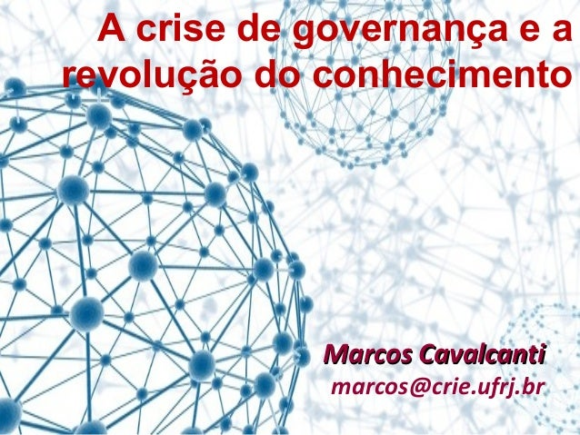 A crise de governança e a revolução do conhecimento Marcos CavalcantiMarcos Cavalcanti marcos@crie.ufrj.br