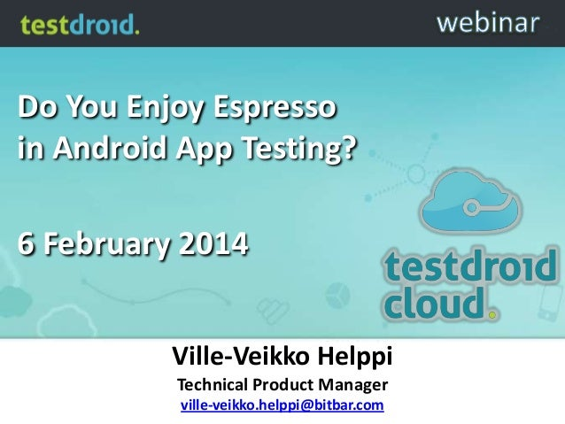 Do You Enjoy Espresso in Android App Testing? 6 February 2014 Ville-Veikko Helppi Technical Product Manager ville-veikko.h...