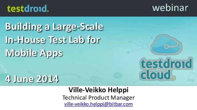 Building a Large-Scale In-House Test Lab for Mobile Apps 4 June 2014 Ville-Veikko Helppi Technical Product Manager ville-v...