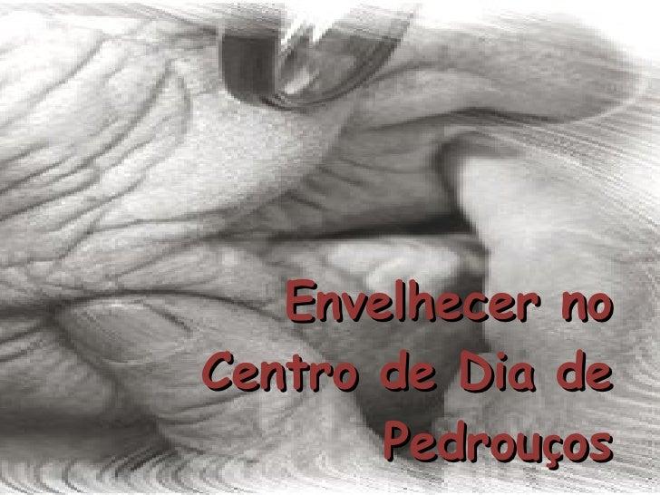 Envelhecer no Centro de Dia de Pedrou ç os