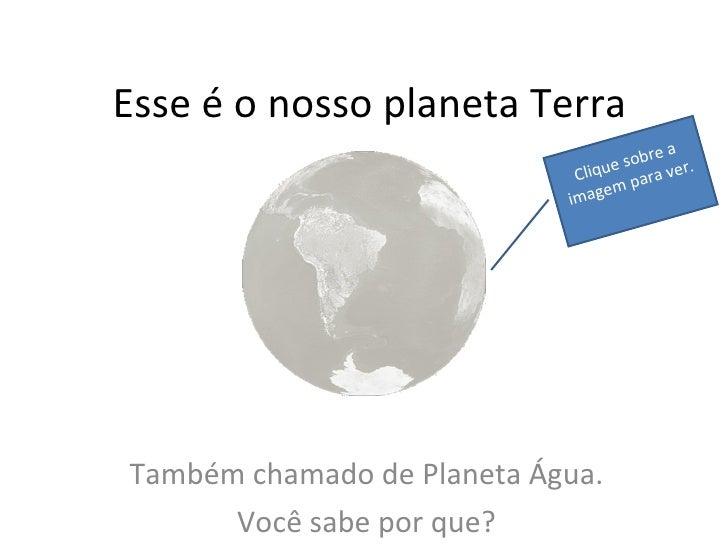 Esse é o nosso planeta Terra Também chamado de Planeta Água. Você sabe por que? Clique sobre a imagem para ver.