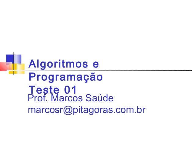 Algoritmos e  Programação  Teste 01  Prof. Marcos Saúde  marcosr@pitagoras.com.br