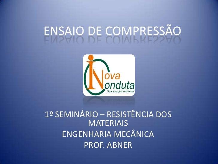ENSAIO DE COMPRESSÃO1º SEMINÁRIO – RESISTÊNCIA DOS          MATERIAIS     ENGENHARIA MECÂNICA         PROF. ABNER