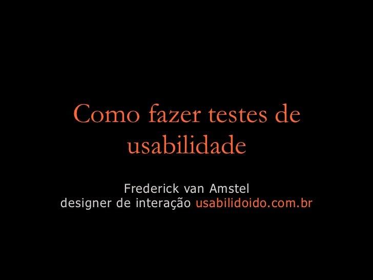 Como fazer testes de    usabilidade          Frederick van Amsteldesigner de interação usabilidoido.com.br