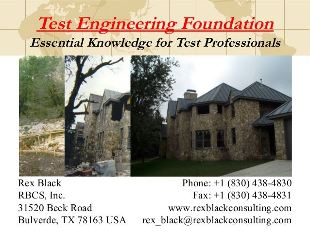 Test Engineering Foundation Essential Knowledge for Test Professionals Rex Black RBCS, Inc. 31520 Beck Road Bulverde, TX 7...