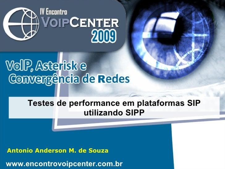 Antonio Anderson M. de Souza Testes de performance em plataformas SIP utilizando SIPP www.encontrovoipcenter.com.br