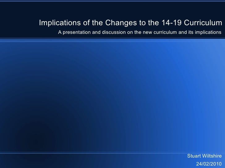 Implications of the Changes to the 14-19 Curriculum Stuart Wiltshire 24/02/2010 A presentation and discussion on the new c...