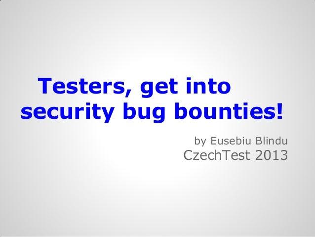 Testers, get intosecurity bug bounties!              by Eusebiu Blindu             CzechTest 2013