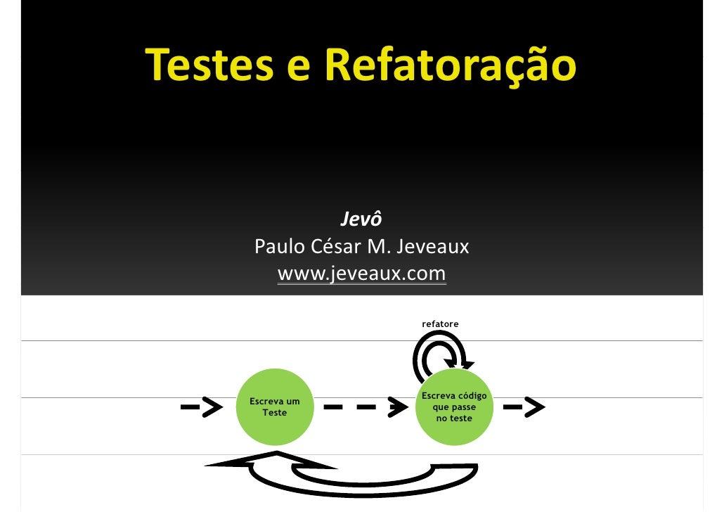Testes e Refatoração TesteseRefatoração                 Jevô      PauloCésarM.Jeveaux              j        www.jevea...