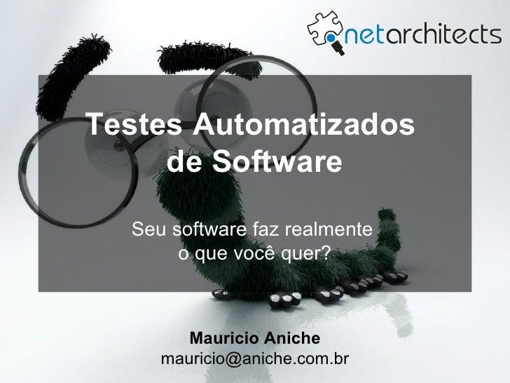 Testes Automatizados      de Software   Seu software faz realmente        o que você quer?            Mauricio Aniche     ...