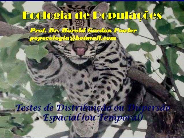 Ecologia de Populações   Prof. Dr. Harold Gordon Fowler   popecologia@hotmail.comTestes de Distribuição ou Dispersão      ...