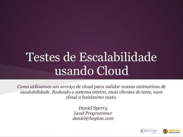 Testes de Escalabilidade         usando CloudComo utilizamos um serviço de cloud para validar nossas estimativas de escala...