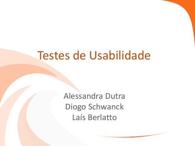 Testes de Usabilidade Alessandra Dutra Diogo Schwanck Laís Berlatto