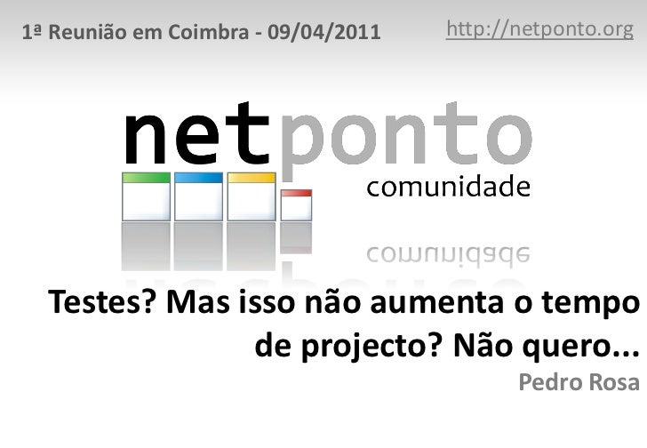 http://netponto.org<br />1ª Reunião em Coimbra - 09/04/2011<br />Testes? Mas isso não aumenta o tempo de projecto? Não que...