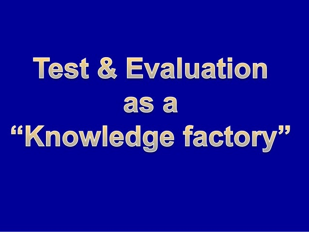 Test & evaluation = the knowledge factory