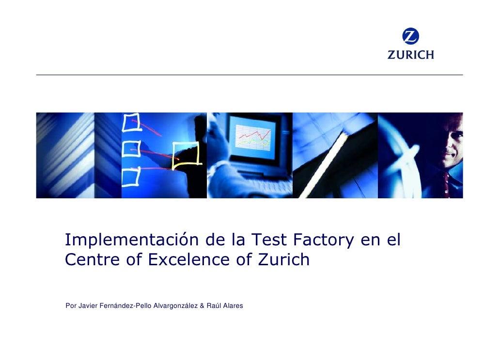 Implementación de la Test Factory en el Centre of Excelence of Zurich  Por Javier Fernández-Pello Alvargonzález & Raúl Ala...