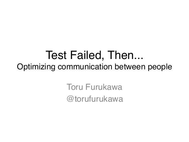 "Test Failed, Then... Optimizing communication between people Toru Furukawa"" @torufurukawa"""