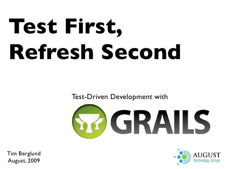 Test First, Refresh Second                Test-Driven Development with     Tim Berglund August, 2009