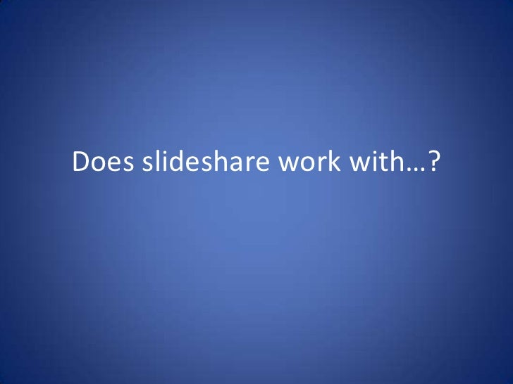 Does slideshare work with…?
