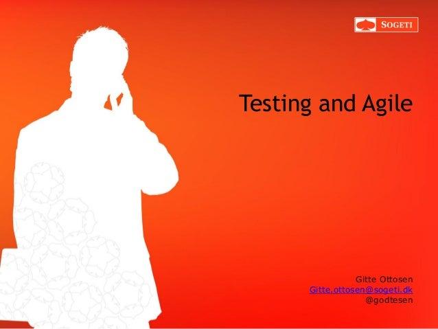 Testing and Agile  Gitte Ottosen Gitte.ottosen@sogeti.dk @godtesen