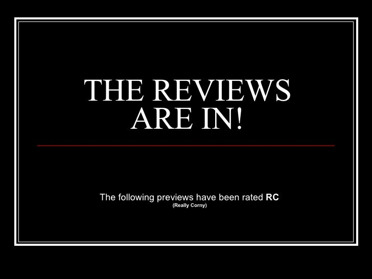 THE REVIEWS ARE IN! The following previews have been rated  RC (Really Corny)