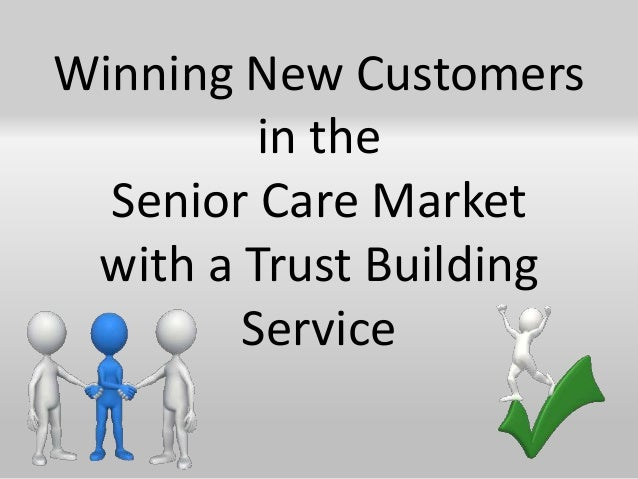 Winning New Customers         in the  Senior Care Market with a Trust Building        Service