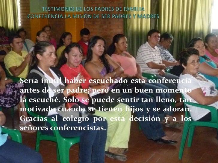 TESTIMONIO DE LOS PADRES DE FAMILIACONFERENCIA:LA MISIÓN DE SER PADRES Y MADRES <br />Sería inútil haber escuchado esta co...