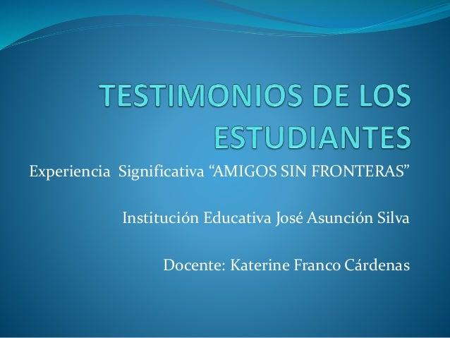 """Experiencia Significativa """"AMIGOS SIN FRONTERAS"""" Institución Educativa José Asunción Silva Docente: Katerine Franco Cárden..."""